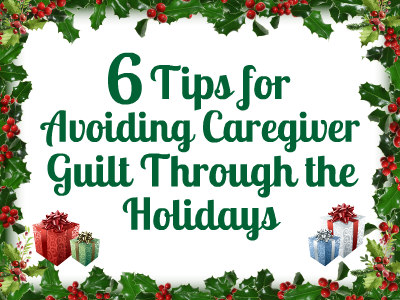 6 Tips for Avoiding Caregiver Guilt Through the Holidays